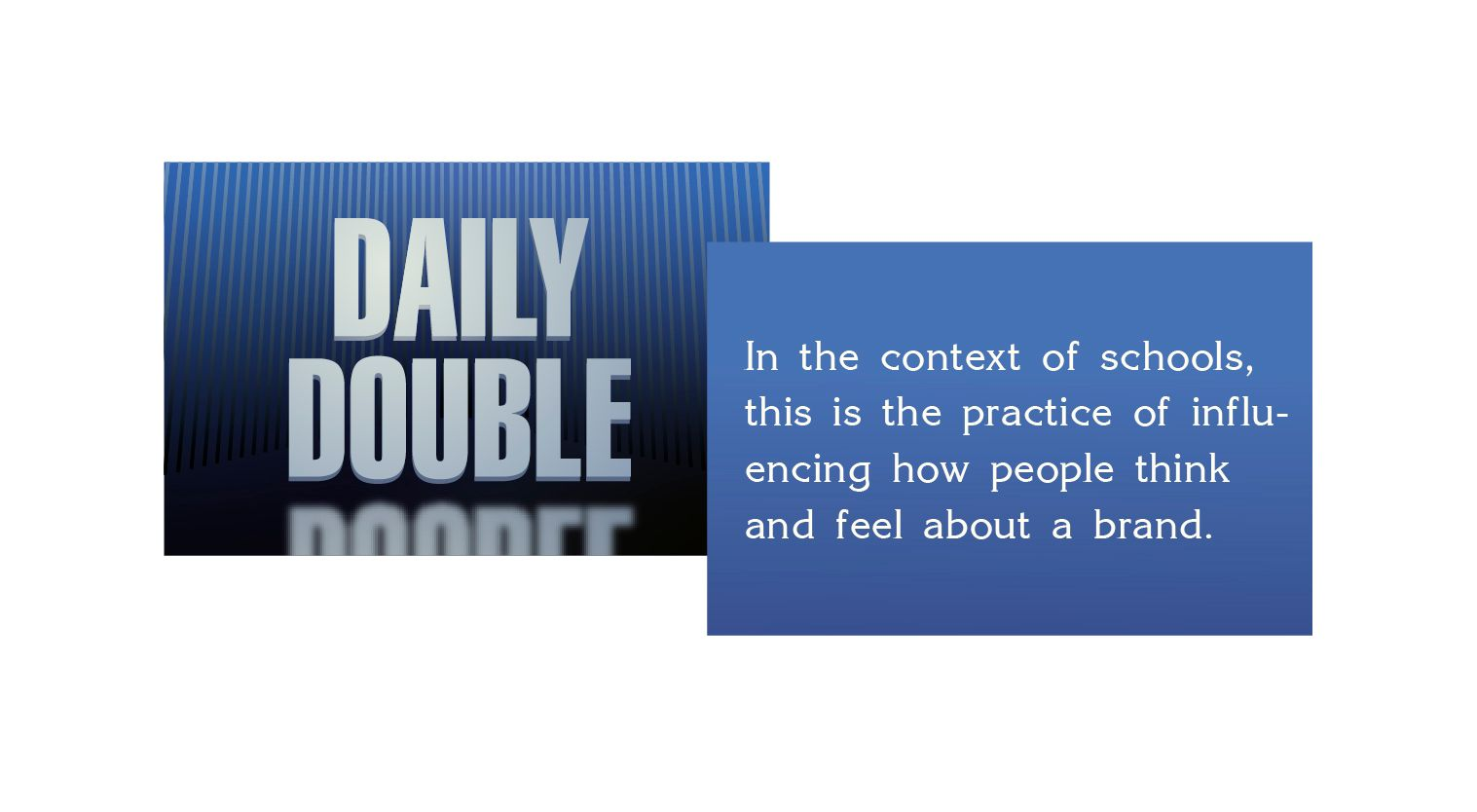 Daily Double graphic - What is marketing? In the context of schools this is the practice of influencing how people think and feel about a brand